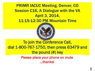 PRIMR IACUC Meeting, Denver, CO  Session C16, A Dialogue with the VA April 3, 2014, 11:15-12:30  PM  Mountain Time