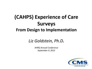 (CAHPS) Experience of Care Surveys From Design to Implementation Liz Goldstein, Ph.D . AHRQ Annual Conference September