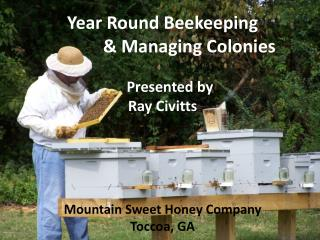 Year Round Beekeeping             & Managing Colonies     Presented by  Ray Civitts   Mountain Sweet Honey Company T