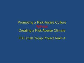 Promoting a Risk-Aware Culture  Without Creating a Risk Averse Climate