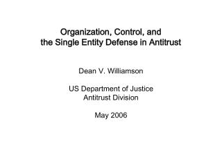Organization, Control, and  the Single Entity Defense in Antitrust Dean V. Williamson US Department of Justice Antitrust