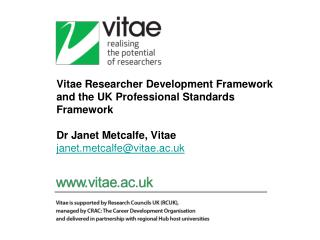 Vitae Researcher Development Framework and the UK Professional Standards Framework  Dr Janet Metcalfe, Vitae janet.metc