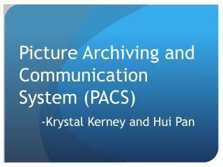 Picture Archiving and Communication System (PACS) -Krystal Kerney and Hui Pan