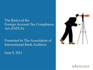 The Basics of the Foreign Account Tax Compliance Act (FATCA) Presented to The Association of International Bank Auditor