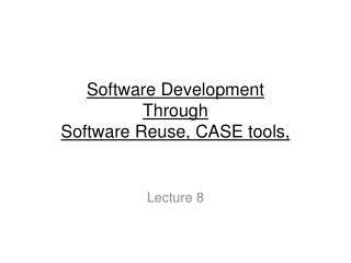 Software Development  Through  Software Reuse, CASE tools,