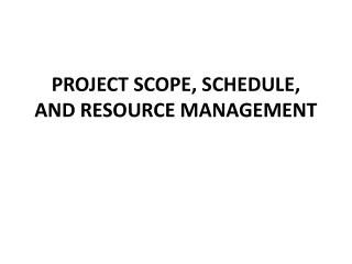 PROJECT  SCOPE, SCHEDULE, AND RESOURCE MANAGEMENT