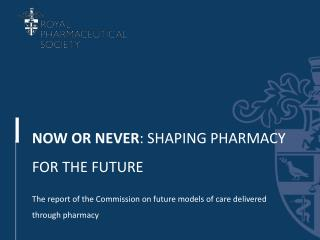 NOW OR NEVER : SHAPING PHARMACY FOR THE FUTURE The report of the Commission on future models of care delivered through p