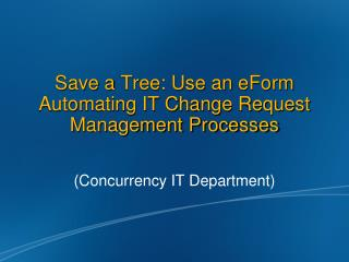 Save a  Tree: Use  an  eForm Automating IT Change Request Management Processes