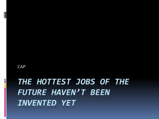 The Hottest Jobs of the Future haven't been invented yet