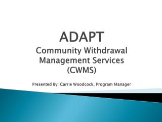 ADAPT Community Withdrawal Management Services  (CWMS) Presented By: Carrie Woodcock, Program Manager