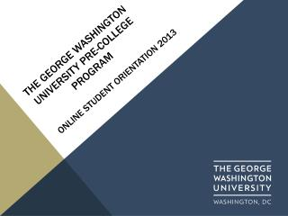 The George Washington  University  PRE-COLLEGE  PROGRAM            ONLINE  student  orientation 2013