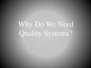 Why Do  W e  N eed Quality Systems?