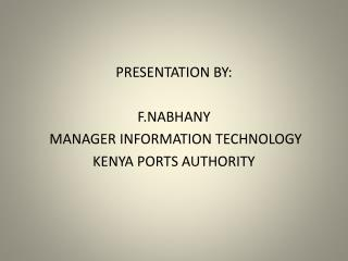 PRESENTATION BY: F.NABHANY  MANAGER INFORMATION TECHNOLOGY KENYA PORTS AUTHORITY