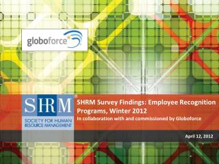 SHRM Survey Findings: Employee Recognition Programs,  Winter 2012  In  collaboration with and commissioned by  Globofor
