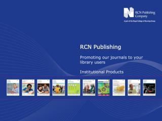 RCN Publishing Promoting our journals to your library users Institutional Products
