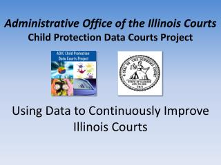 Administrative Office of the Illinois Courts Child Protection Data Courts Project Using Data to Continuously Improve Il