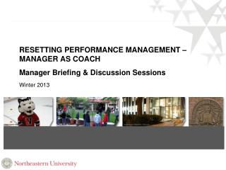 RESETTING PERFORMANCE MANAGEMENT – MANAGER AS COACH Manager Briefing & Discussion Sessions Winter 2013