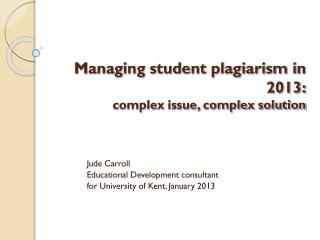 Managing student plagiarism in 2013: complex issue, complex solution