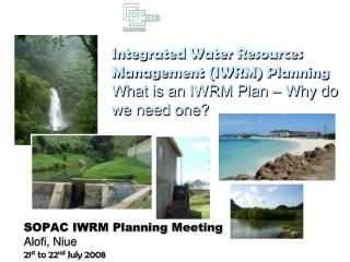 Integrated Water Resources Management (IWRM) Planning What is an IWRM Plan – Why do we need one?