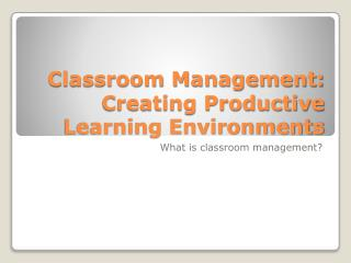 Classroom Management: Creating Productive Learning Environments