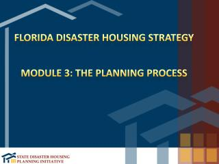 Florida Disaster Housing Strategy Module 3:  The Planning  Process