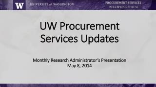 UW Procurement Services Updates Monthly Research Administrator's  Presentation May 8,  2014