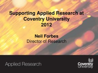 Supporting  Applied Research at Coventry University  2012 Neil  Forbes  Director of Research
