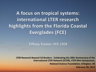 A focus on tropical systems:  international LTER  research highlights from the Florida Coastal Everglades (FCE ) Tiffany
