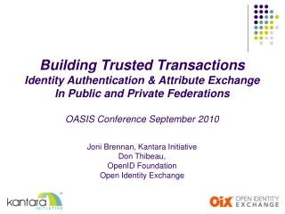 Building Trusted Transactions Identity Authentication & Attribute Exchange In Public and Private Federations OASIS C