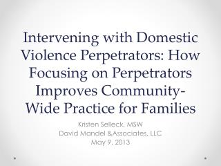 Intervening with Domestic Violence Perpetrators: How Focusing on Perpetrators Improves Community-Wide Practice for  Fami