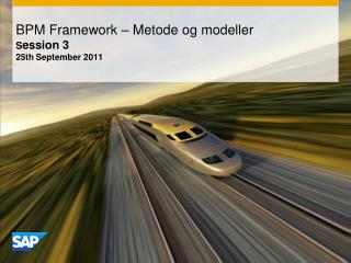 BPM Framework – Metode og modeller S ession  3 25 th September 2011