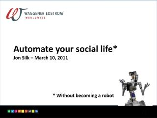 Automate your social life* Jon Silk – March 10 , 2011 * Without becoming a robot