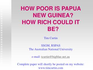 HOW POOR IS PAPUA NEW GUINEA? HOW RICH COULD IT BE? Tim Curtin SSGM, RSPAS The Australian National University e-mail:  t