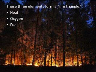 "These three elements form a ""fire triangle."" Heat Oxygen  Fuel"