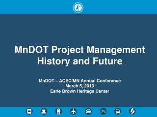 MnDOT  Project Management History and Future MnDOT  – ACEC/MN Annual Conference  March 5, 2013 Earle Brown Heritage Ce