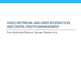 Video retrieval and User interaction and digital rights management