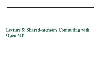 Lecture 5: Shared-memory Computing with Open MP