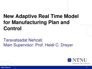 New Adaptive Real Time Model for Manufacturing Plan and  Control Taravatsadat Nehzati Main Supervisor: Prof. Heidi C. Dr