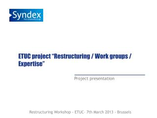 "ETUC  project  "" Restructuring  /  Work  groups / Expertise"""