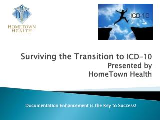 Surviving the Transition to  ICD-10  Presented by  HomeTown Health