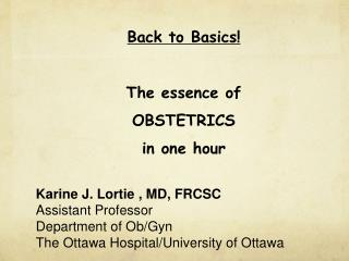 Back to Basics! The essence of OBSTETRICS in one hour Karine J. Lortie , MD, FRCSC Assistant Professor Department of Ob/
