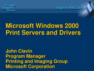 Microsoft Windows 2000 Print Servers and Drivers John Clavin Program Manager Printing and Imaging Group Microsoft Corpor