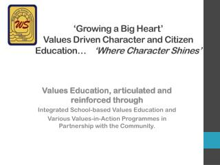 'Growing a Big Heart'  Values  Driven Character and Citizen Education …     'Where  Character Shines'