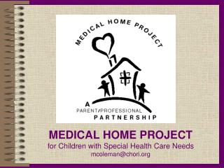 MEDICAL HOME PROJECT for Children with Special Health Care  Needs mcoleman@chori.org