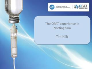 The OPAT experience in Nottingham Tim Hills