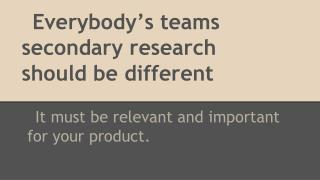 Everybody's teams secondary research should be different