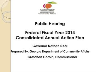 Public  Hearing Federal Fiscal Year 2014  Consolidated Annual  Action Plan Governor  Nathan Deal Prepared By: Georgia De