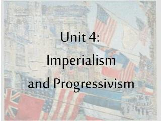 Unit 4:   Imperialism  and Progressivism