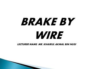 BRAKE BY  WIRE LECTURER NAME: MR.  KHAIRUL AKMAL BIN NUSI