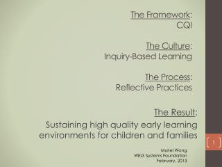 The Framework :  CQI The Culture :  Inquiry-Based Learning The Process :  Reflective Practices
